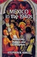 Mexico in the 1940s: Modernity, Politics, and Corruption - Niblo, Stephen R.