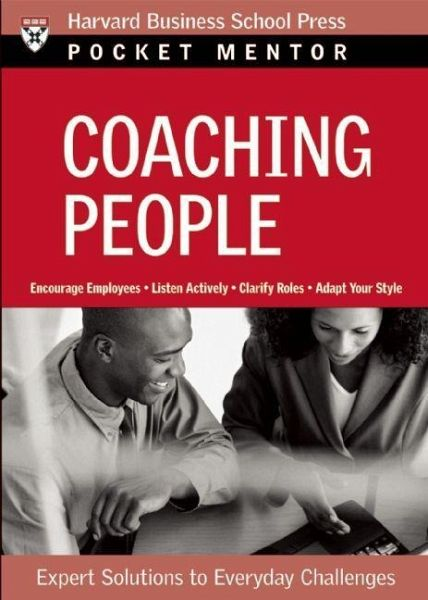 Coaching People: Expert Solutions to Everyday Challenges - Harvard Business School Press