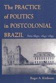 The Practice of Politics in Postcolonial Brazil: Porto Alegre, 1845-1895