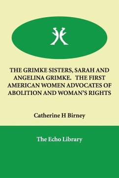 THE GRIMKE SISTERS, SARAH AND ANGELINA GRIMKE. THE FIRST AMERICAN WOMEN ADVOCATES OF ABOLITION AND WOMAN'S RIGHTS - Birney, Catherine H