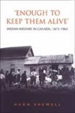 'Enough to Keep Them Alive': Indian Social Welfare in Canada, 1873-1965