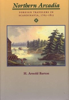 Northern Arcadia: Foreign Travelers in Scandinavia, 1765 - 1815 - Barton, H. Arnold
