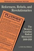 Reformers, Rebels, and Revolutionaries: The Western Canadian Radical Movement 1899-1919 (Revised)