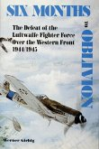Six Months to Oblivion the Defeat of the Luftwaffe Fighter Force Over the Western Front 1944/1945