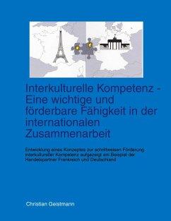 Interkulturelle Kompetenz - Eine wichtige und förderbare Fähigkeit in der internationalen Zusammenarbeit - Geistmann, Christian