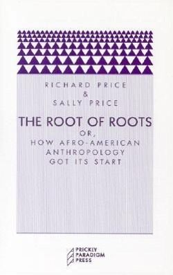 The Root of Roots: Or, How Afro-American Anthropology Got Its Start - Price, Richard; Price, Sally