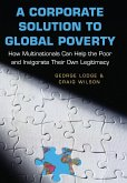 A Corporate Solution to Global Poverty: How Multinationals Can Help the Poor and Invigorate Their Own Legitimacy