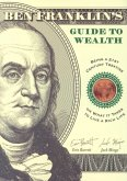 Ben Franklin's Guide to Wealth: Being a 21st Century Treatise on What It Takes to Live a Rich Life