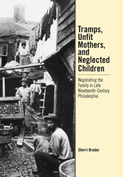 Tramps, Unfit Mothers, and Neglected Children: Negotiating the Family in Nineteenth-Century Philadelphia - Broder, Sherri