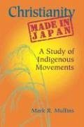 Christianity Made in Japan: A Study of Indigenous Movements - Mullins, Mark R.