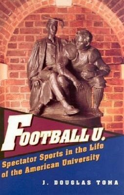 Football U.: Spectator Sports in the Life of the American University - Toma, J. Douglas