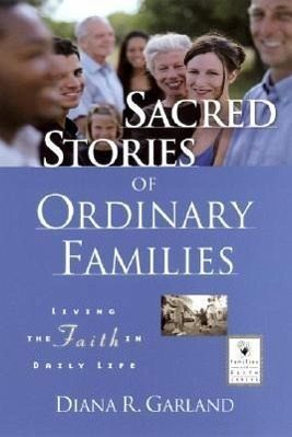 Sacred Stories of Ordinary Families: Living the Faith in Daily Life - Garland, Diana R.