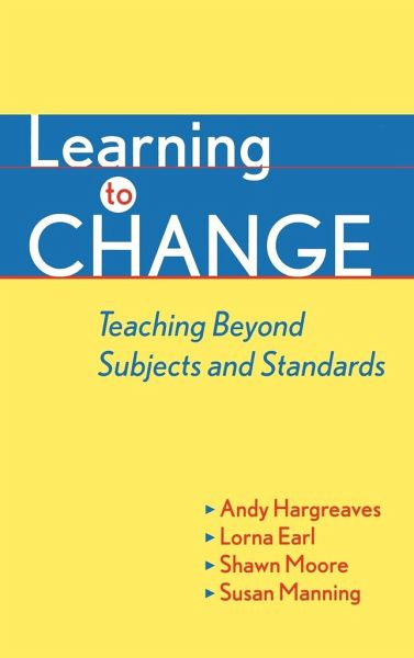Learning to Change: Teaching Beyond Subjects and Standards - Hargreaves, Andy; Earl, Lorna; Moore, Shawn