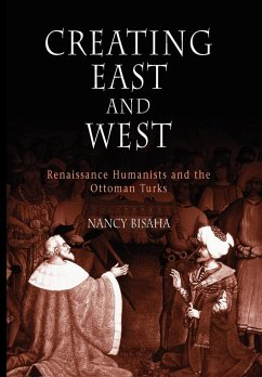 Creating East and West: Renaissance Humanists and the Ottoman Turks - Bisaha, Nancy