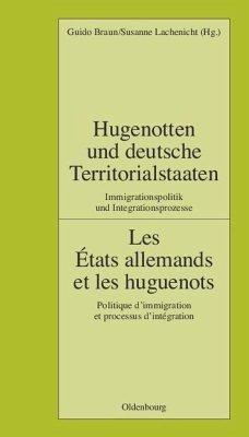 Hugenotten und deutsche Territorialstaaten. Immigrationspolitik und Integrationsprozesse - Braun, Guido / Deutsches Historisches Institut Paris / Lachenicht, Susanne (Hgg.)