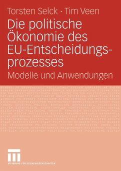 Die politische Ökonomie des EU-Entscheidungsprozesses - Selck, Torsten / Veen, Tim (Hrsg.)