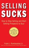 Selling Sucks: How to Stop Selling and Start Getting Prospects to Buy!