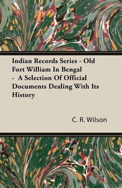 Indian Records Series - Old Fort William In Bengal - A Selection Of Official Documents Dealing With Its History