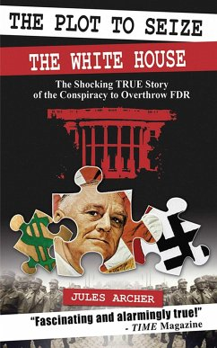 The Plot to Seize the White House: The Shocking True Story of the Conspiracy to Overthrow FDR - Archer, Jules