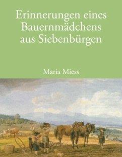 Erinnerungen eines Bauernmädchens aus Siebenbürgen - Miess, Maria