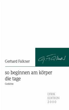 so beginnen am körper die tage - Falkner, Gerhard