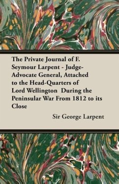 The Private Journal of F. Seymour Larpent - Judge-Advocate General, Attached to the Head-Quarters of Lord Wellington During the Peninsular War from 18