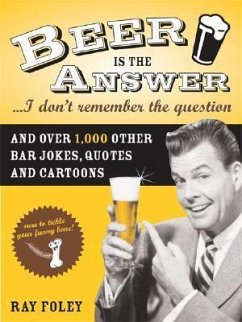 Beer Is the Answer...I Don't Remember the Question: And Over 1,000 Other Bar Jokes, Quotes and Cartoons - Foley, Ray