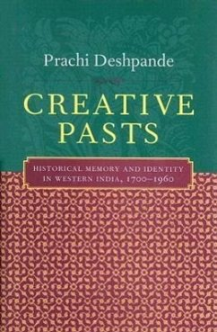 Creative Pasts: Historical Memory and Identity in Western India, 1700-1960 - Deshpande, Prachi