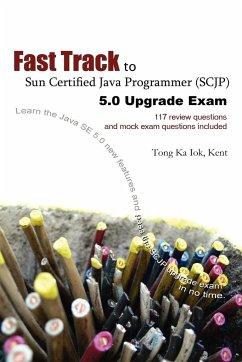 Fast Track to Sun Certified Java Programmer (Scjp) 5.0 Upgrade Exam - Tong, Ka Iok