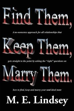 Find Them, Keep Them, Marry Them.: A No-Nonsense Approach for All Relationships That Gets Straight to the Point by Asking the Right Questions on How t