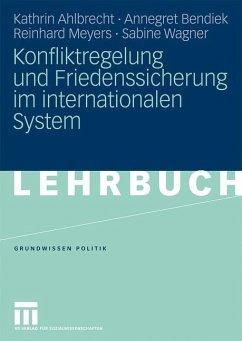 Konfliktregelung und Friedenssicherung im internationalen System - Ahlbrecht, Kathrin;Bendiek, Annegret;Meyers, Reinhard