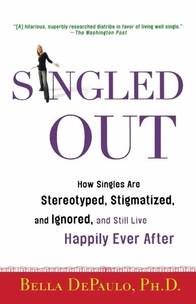 Singled Out: How Singles Are Stereotyped, Stigmatized, and Ignored, and Still Live Happily Ever After - DePaulo, Bella