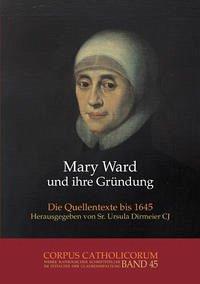 Mary Ward und ihre Gründung. Teil 1 bis Teil 4 / Mary Ward und ihre Gründung. Teil 1