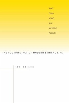 The Founding Act of Modern Ethical Life: Hegelas Critique of Kantas Moral and Political Philosophy - Geiger, Ido