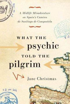 What the Psychic Told the Pilgrim: A Midlife Misadventure on Spain's Camino de Santiago de Compostela - Christmas, Jane