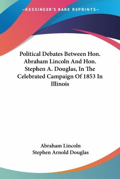 Political Debates Between Hon. Abraham Lincoln And Hon. Stephen A. Douglas, In The Celebrated Campaign Of 1853 In Illinois