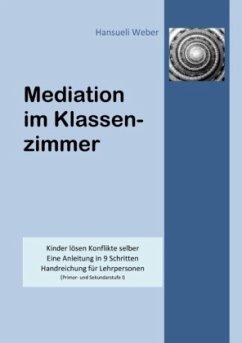Mediation im Klassenzimmer - Weber, Hansueli