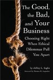 The Good, the Bad, and Your Business: Choosing Right When Ethical Dilemmas Pull You Apart
