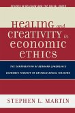 Healing and Creativity in Economic Ethics: The Contribution of Bernard Lonergan's Economic Thought to Catholic Social Theaching