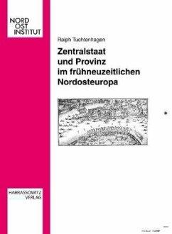 Zentralstaat und Provinz im frühneuzeitlichen Nordosteuropa - Tuchtenhagen, Ralph
