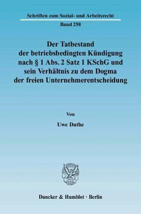 Der Tatbestand der betriebsbedingten Kündigung nach § 1 Abs. 2 Satz 1 KSchG und sein Verhältnis zu dem Dogma der freien Unternehmerentscheidung - Dathe, Uwe