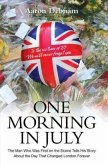 One Morning in July: The Man Who Was First on the Scene Tells His Story about the Day That Changed London Forever
