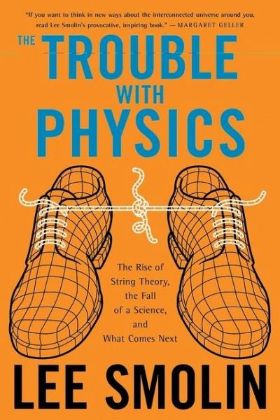 The Trouble with Physics: The Rise of String Theory, the Fall of a Science, and What Comes Next - Smolin, Lee