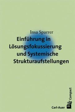 Einführung in die Lösungsfokussierung und Systemische Strukturaufstellungen - Sparrer, Insa