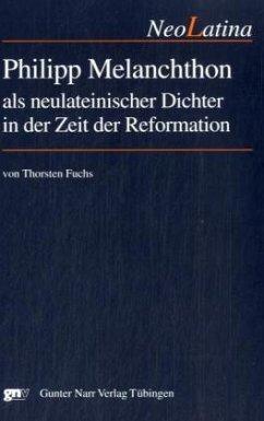 Philipp Melanchthon als neulateinischer Dichter in der Zeit der Reformation - Fuchs, Thorsten