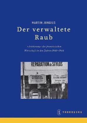 Beihefte der Francia 67. Der verwaltete Raub. Die »Arisierung« der Wirtschaft in Frankreich 1940-1944 - Jungius, Martin