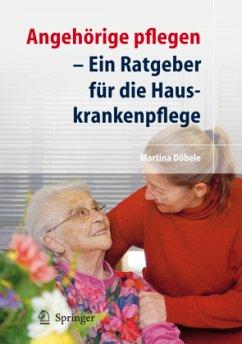 Angehörige pflegen - Ein Ratgeber für die Hauskrankenpflege - Döbele, Martina