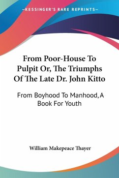 From Poor-House To Pulpit Or, The Triumphs Of The Late Dr. John Kitto