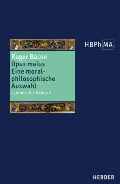Opus maius, Eine moralphilosophische Auswahl / Herders Bibliothek der Philosophie des Mittelalters (HBPhMA) Bd.13 - Bacon, Roger