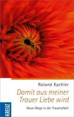 Damit aus meiner Trauer Liebe wird - Kachler, Roland